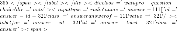 355</span></label></div><div class='watupro-question-choice  ' dir='auto' ><input type='radio' name='answer-111[]' id='answer-id-321' class='answer   answerof-111 ' value='321'   /><label for='answer-id-321' id='answer-label-321' class=' answer'><span>