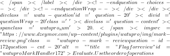 """</span></label></div><!-- end question-choices--></div><!-- end questionWrap--></div></div><div class='watu-question ' id='question-20'><div id='questionWrap-20'  class='  '> <div class='question-content' ><span class='watupro_num'>20. </span><img src=""""https://www.dzeymov.com/wp-content/plugins/watupro/img/mark-review.png"""" class=""""watupro-mark-review question-id-172 question-cnt-20"""" alt=""""""""  title=""""Flag for review"""" id=""""watuproMarkHandler172"""">Evaluate. Use the order of operations"""