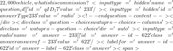 22,000 vehicle, what is his commission? <input type='hidden' name='question_id[]' id='qID_17' value='233' /><input type='hidden' id='answerType233' value='radio'><!-- end question-content--></div><div class='question-choices watupro-choices-columns '><div class='watupro-question-choice  ' dir='auto' ><input type='radio' name='answer-233[]' id='answer-id-622' class='answer   answerof-233 ' value='622'   /><label for='answer-id-622' id='answer-label-622' class=' answer'><span>